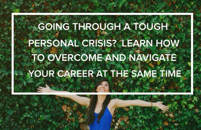 Going Through a Tough Personal Crisis?  Learn How to Overcome and Navigate Your Career at the Same Time