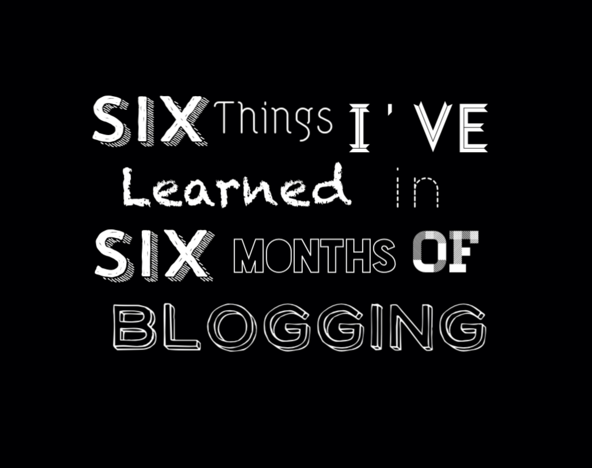 Six Things I've Learned in Six Months of Blogging