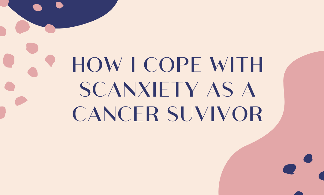 How I Cope with Scanxiety as a Cancer Survivor
